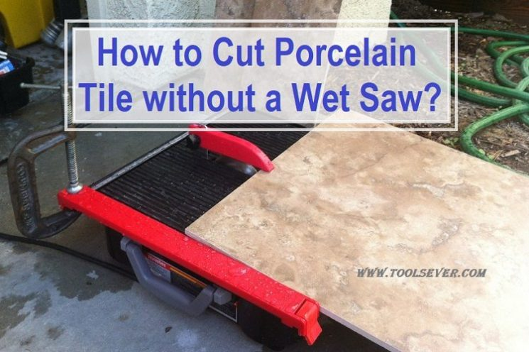How to Cut Porcelain Tile without a Wet Saw? - Toolsever
