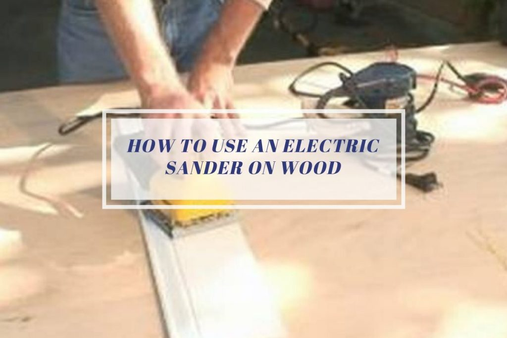 How to use an electric sander on wood